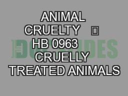 ANIMAL CRUELTY   	 HB 0963     CRUELLY TREATED ANIMALS