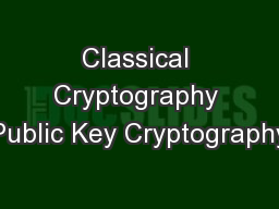 Classical Cryptography Public Key Cryptography