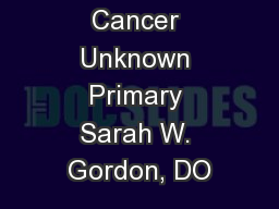 Cancer Unknown Primary Sarah W. Gordon, DO