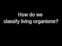 How do we classify living organisms? PowerPoint PPT Presentation