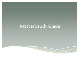 Matter Study Guide Matter – is anything that has mass and takes up space