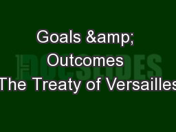 Goals & Outcomes The Treaty of Versailles