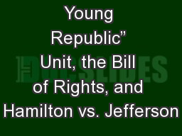 Intro to �The Young Republic� Unit, the Bill of Rights, and Hamilton vs. Jefferson