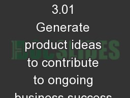 Marketing  3.01 Generate product ideas to contribute to ongoing business success.
