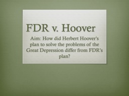 FDR v. Hoover Aim: How did Herbert Hoover's plan to solve the problems of the Great Depression d