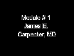 Module # 1 James E. Carpenter, MD