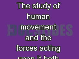 What is Biomechanics? The study of human movement and the forces acting upon it both internal and e