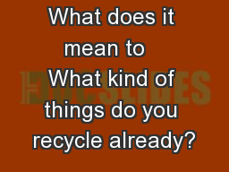 What does it mean to   What kind of things do you recycle already? PowerPoint PPT Presentation