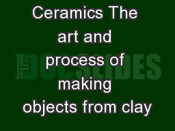 Ceramics The art and process of making objects from clay