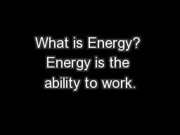 What is Energy? Energy is the ability to work.