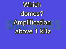 Which domes? Amplification above 1 kHz