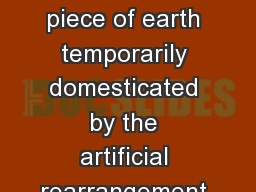What is a Garden? A piece of earth temporarily domesticated by the artificial rearrangement of plan