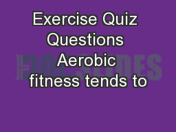 Exercise Quiz Questions Aerobic fitness tends to