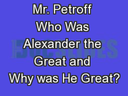 Mrs. Singh Mr. Petroff Who Was Alexander the Great and Why was He Great?