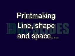 Printmaking Line, shape and space…