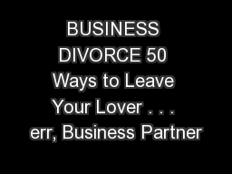 BUSINESS DIVORCE 50 Ways to Leave Your Lover . . . err, Business Partner