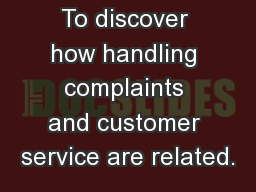 1 Objectives  To discover how handling complaints and customer service are related.