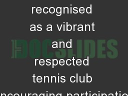 �Our vision is to be recognised as a vibrant and respected tennis club encouraging participation
