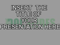 INSERT  THE  TITLE OF   YOUR PRESENTATION HERE