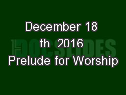 December 18 th  2016 Prelude for Worship