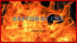 Baptism By Fire By Jacques Gauvin PowerPoint PPT Presentation