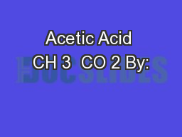 Acetic Acid CH 3  CO 2 By: