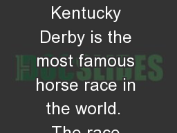 THE KENTUCKY DERBY The Kentucky Derby is the most famous horse race in the world.  The race takes p