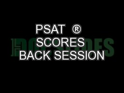 PSAT  ®  SCORES BACK SESSION