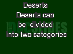 Deserts Deserts can be  divided into two categories
