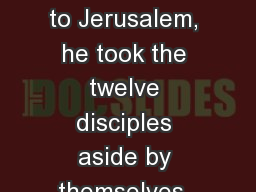 While Jesus was going up to Jerusalem, he took the twelve disciples aside by themselves, and said t