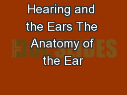 Hearing and the Ears The Anatomy of the Ear