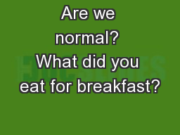 Are we normal? What did you eat for breakfast?