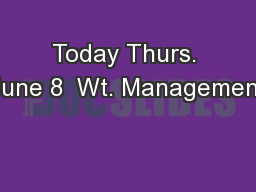 Today Thurs. June 8  Wt. Management