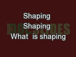 Shaping Shaping What  is shaping