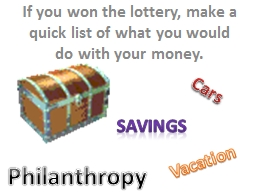 If you won the lottery, make a quick list of what you would do with your money.