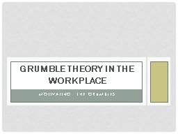 Motivating the grumbles Grumble Theory in the Workplace