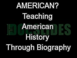 WHAT IS AN AMERICAN? Teaching American History Through Biography