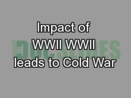 Impact of WWII WWII leads to Cold War