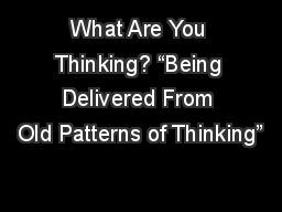What Are You Thinking? �Being Delivered From Old Patterns of Thinking�