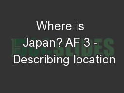 Where is Japan? AF 3 -  Describing location