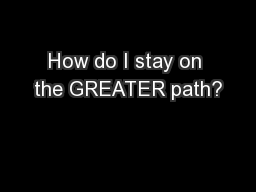 How do I stay on the GREATER path?