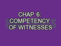 CHAP. 6: COMPETENCY OF WITNESSES