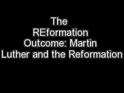 The  REformation Outcome: Martin Luther and the Reformation