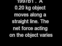 1997B1 .  A  0.20 kg object moves along a straight line. The net force acting on the object varies