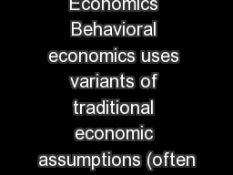 Behavioral Economics Behavioral economics uses variants of traditional economic assumptions (often