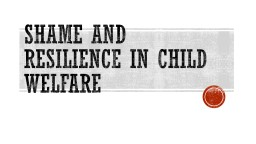Shame and Resilience in Child Welfare