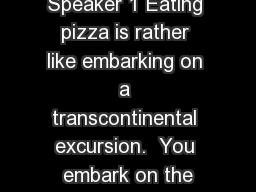 Speaker 1 Eating pizza is rather like embarking on a transcontinental excursion.  You embark on the