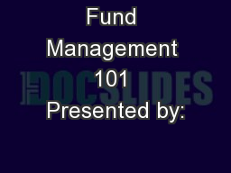 Fund Management 101 Presented by: