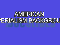 AMERICAN IMPERIALISM BACKGROUND PowerPoint PPT Presentation
