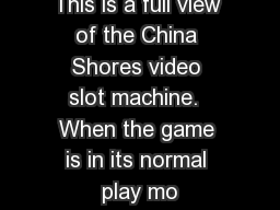This is a full view of the China Shores video slot machine.  When the game is in its normal play mo